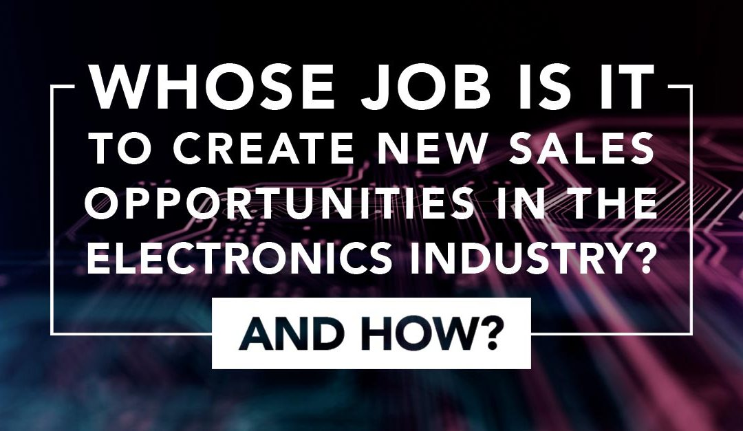 Whose Job is it to Create New Sales Opportunities in the Electronics Industry? And How?
